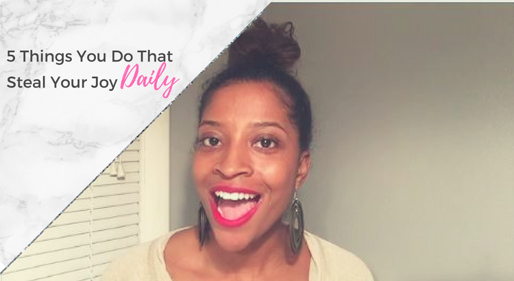 5 Things You Do Daily That Steal Your Joy + Video