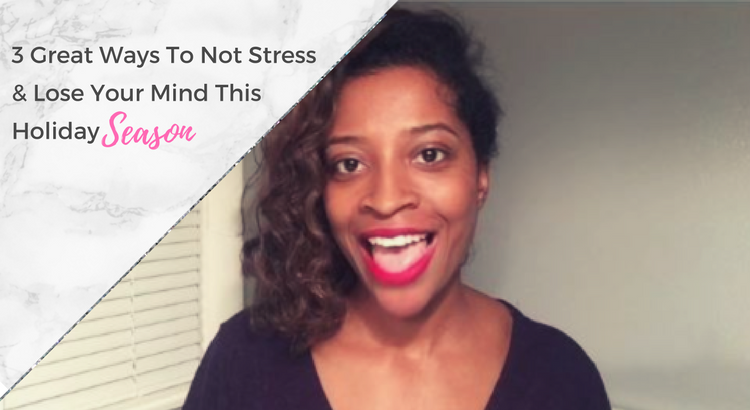 3 Great Ways To Not Stress or Lose Your Mind This Holiday Season + Video