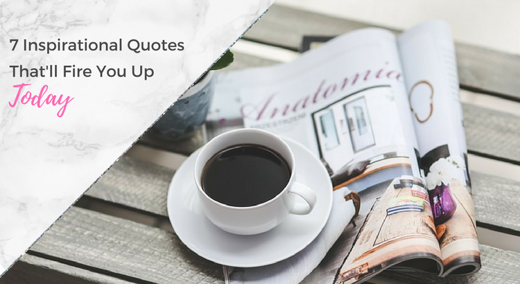 7 Inspirational Quotes That'll Fire You Up Today